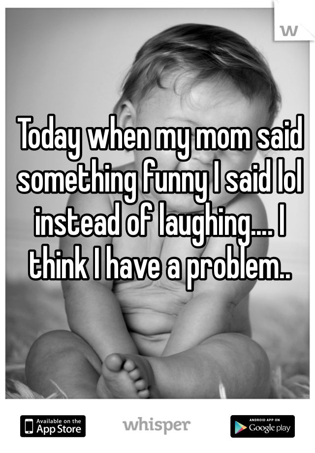 Today when my mom said something funny I said lol instead of laughing.... I think I have a problem..