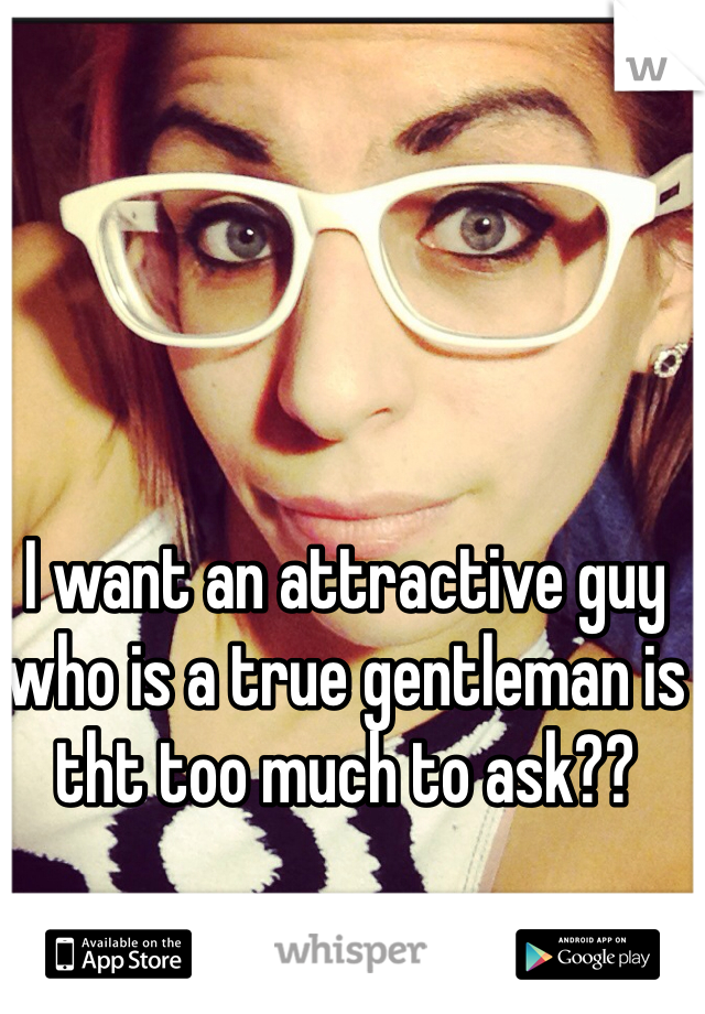 I want an attractive guy who is a true gentleman is tht too much to ask??