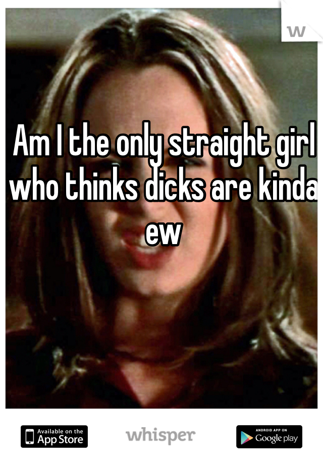 Am I the only straight girl who thinks dicks are kinda ew