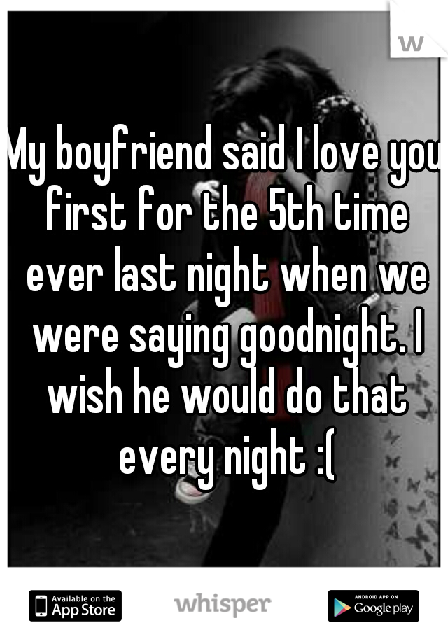 My boyfriend said I love you first for the 5th time ever last night when we were saying goodnight. I wish he would do that every night :(