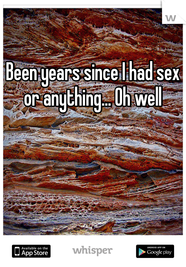 Been years since I had sex or anything... Oh well