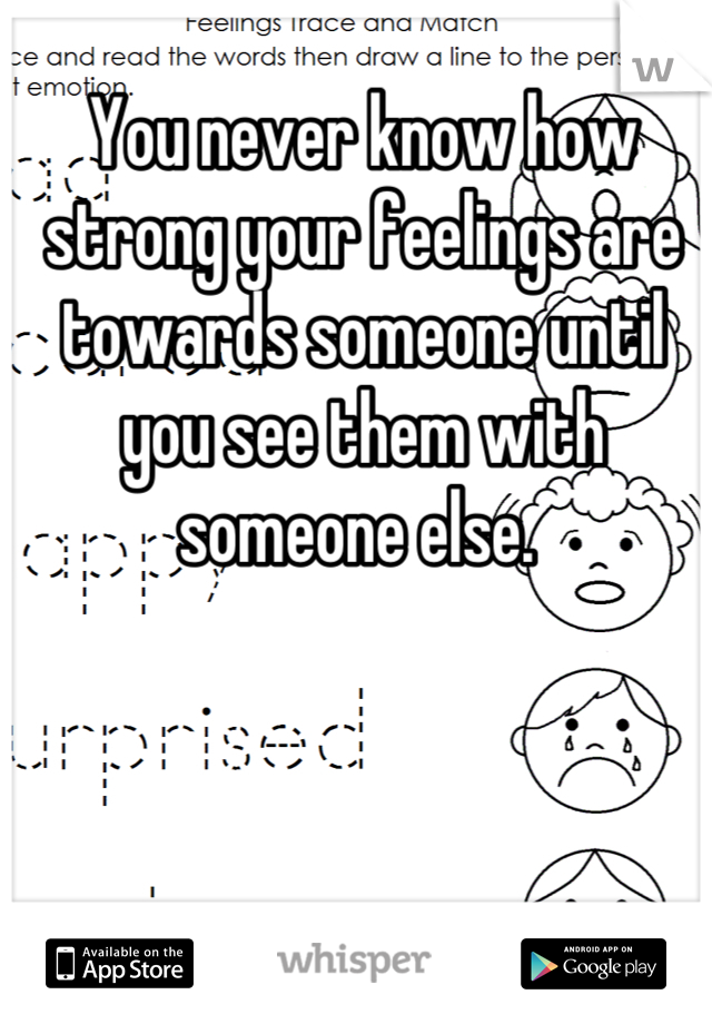 You never know how strong your feelings are towards someone until you see them with someone else.
