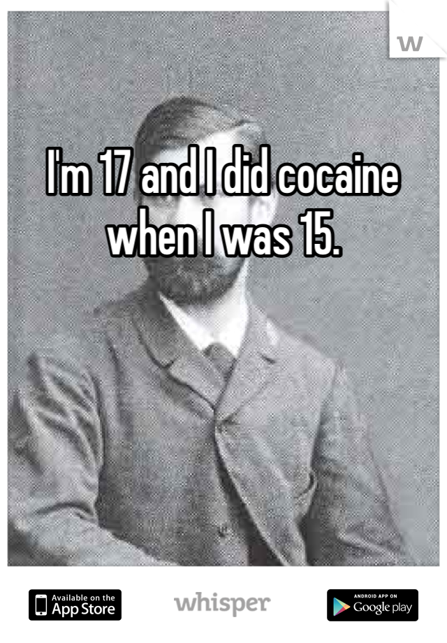 I'm 17 and I did cocaine when I was 15.