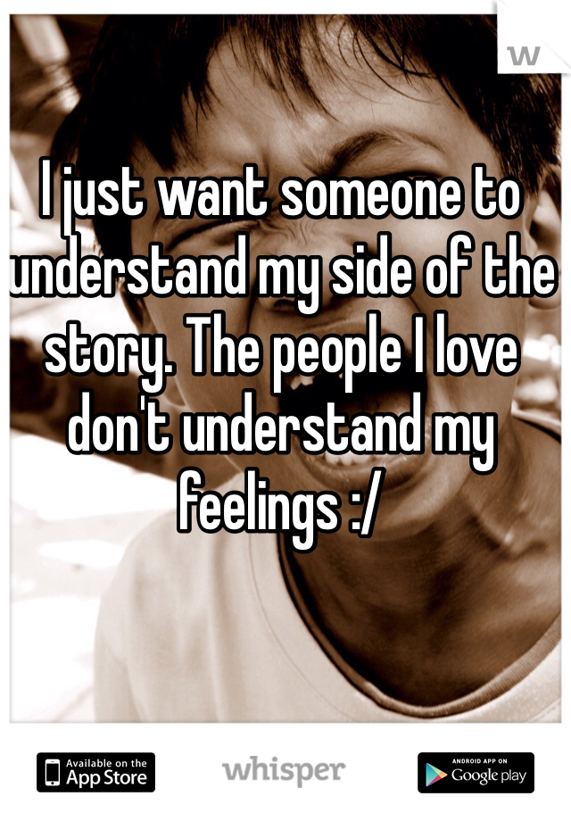 I just want someone to understand my side of the story. The people I love don't understand my feelings :/