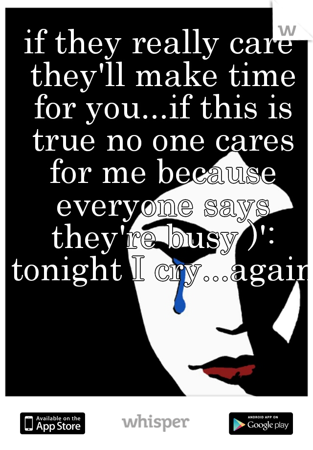 if they really care they'll make time for you...if this is true no one cares for me because everyone says they're busy )': tonight I cry...again