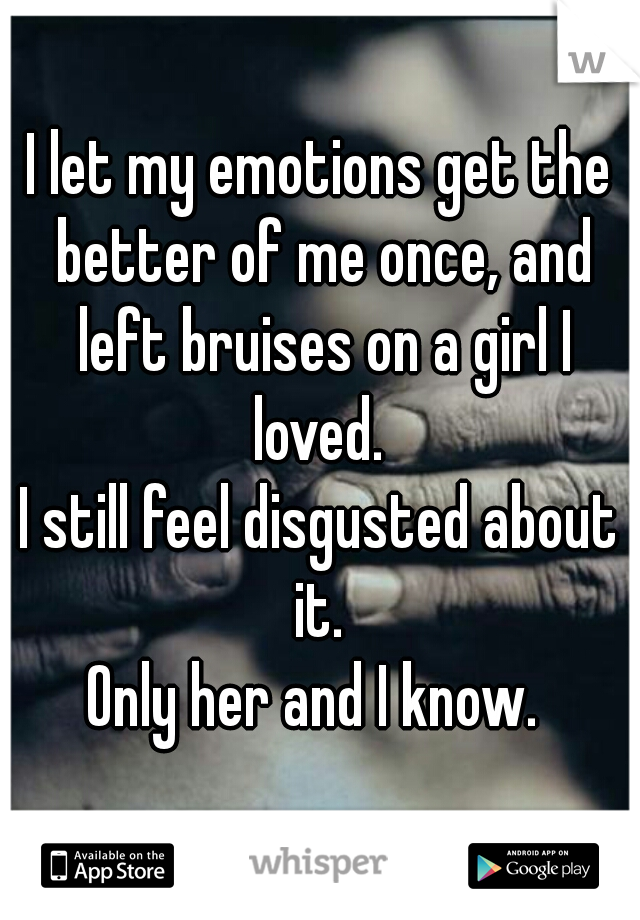 I let my emotions get the better of me once, and left bruises on a girl I loved.   I still feel disgusted about it.  Only her and I know.