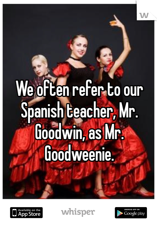 We often refer to our Spanish teacher, Mr. Goodwin, as Mr. Goodweenie.
