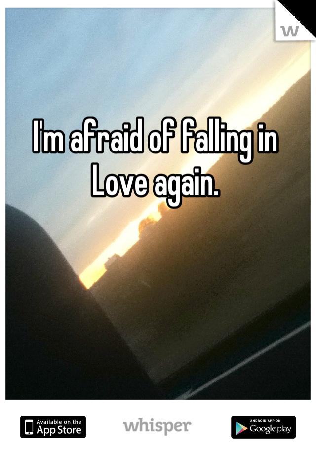 I'm afraid of falling in Love again.