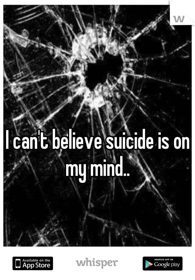 I can't believe suicide is on my mind..