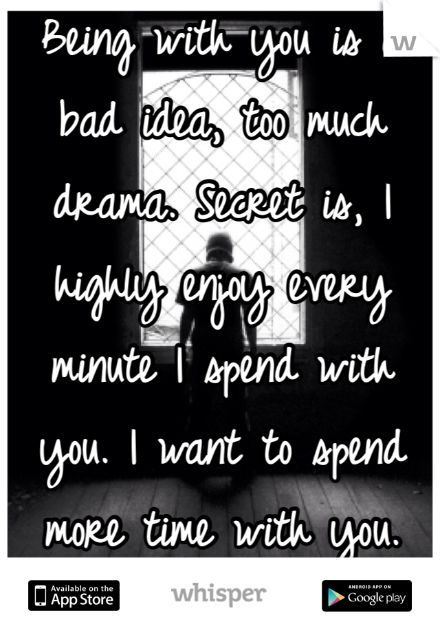 Being with you is a bad idea, too much drama. Secret is, I highly enjoy every minute I spend with you. I want to spend more time with you.