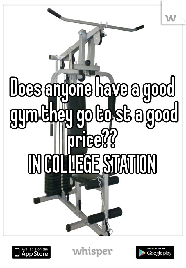 Does anyone have a good gym they go to st a good price??  IN COLLEGE STATION