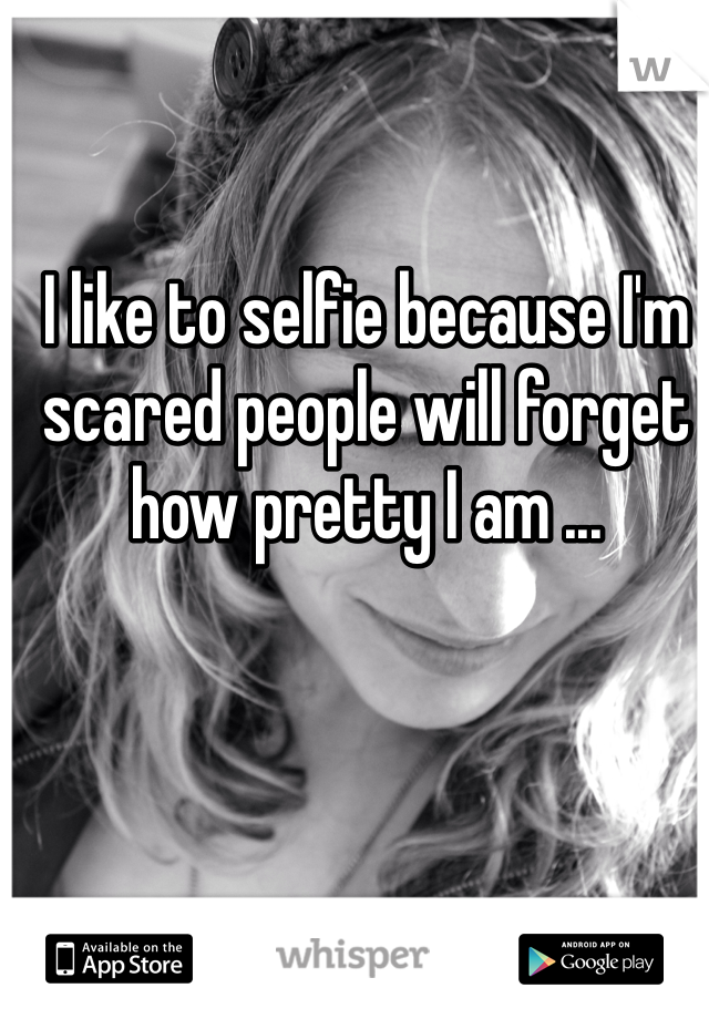 I like to selfie because I'm scared people will forget how pretty I am ...