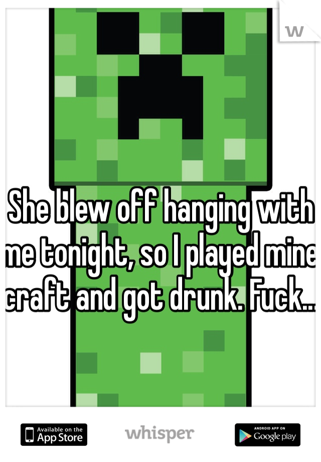 She blew off hanging with me tonight, so I played mine craft and got drunk. Fuck...