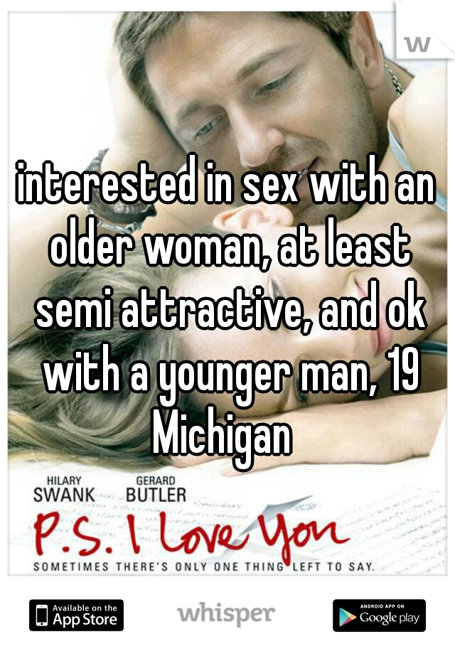 interested in sex with an older woman, at least semi attractive, and ok with a younger man, 19 Michigan