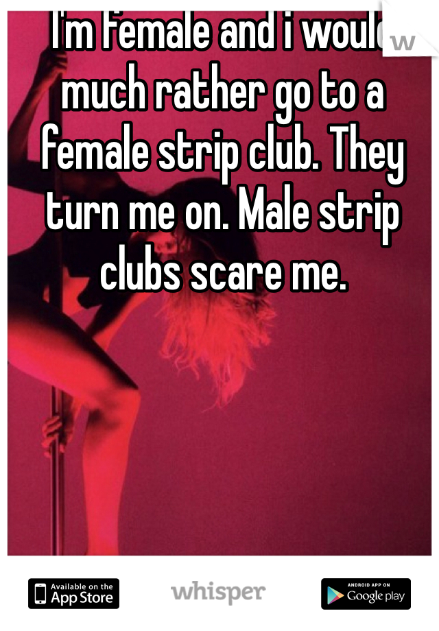 I'm female and i would much rather go to a female strip club. They turn me on. Male strip clubs scare me.