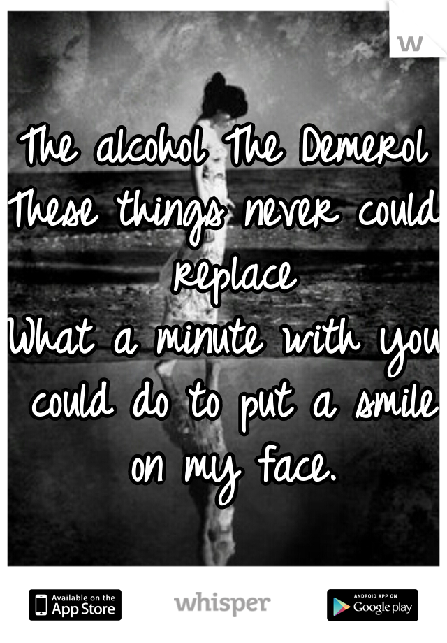 The alcohol The Demerol These things never could replace What a minute with you could do to put a smile on my face.