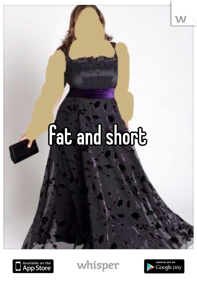 fat and short