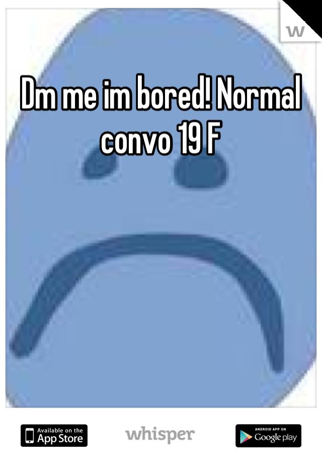 Dm me im bored! Normal convo 19 F