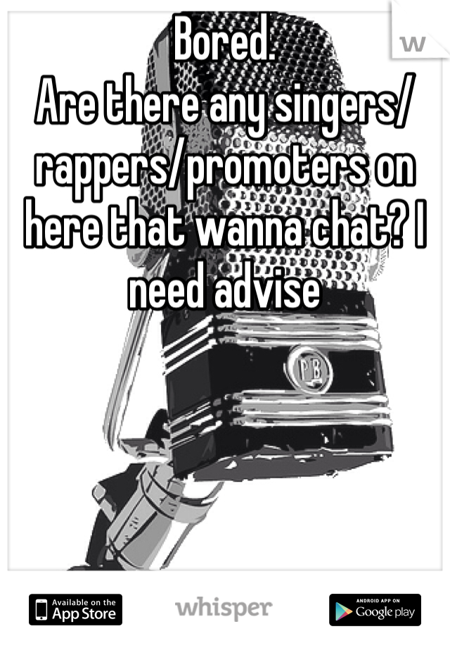 Bored.  Are there any singers/rappers/promoters on here that wanna chat? I need advise