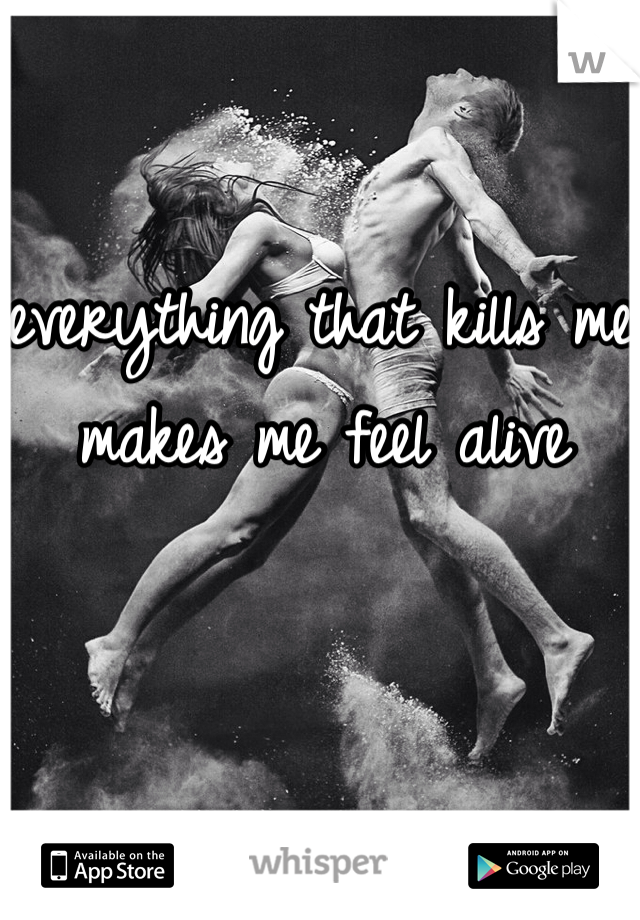 everything that kills me makes me feel alive
