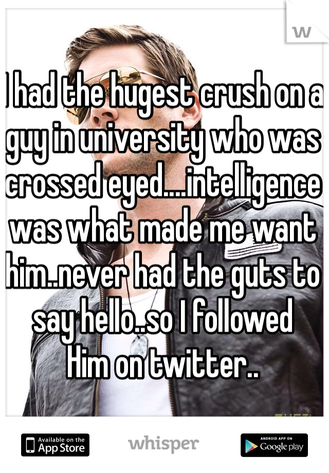 I had the hugest crush on a guy in university who was crossed eyed....intelligence was what made me want him..never had the guts to say hello..so I followed Him on twitter..
