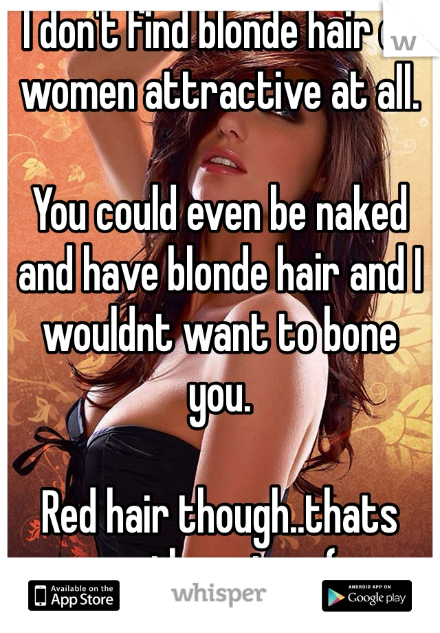 I don't find blonde hair on women attractive at all.   You could even be naked and have blonde hair and I wouldnt want to bone you.   Red hair though..thats another story(;