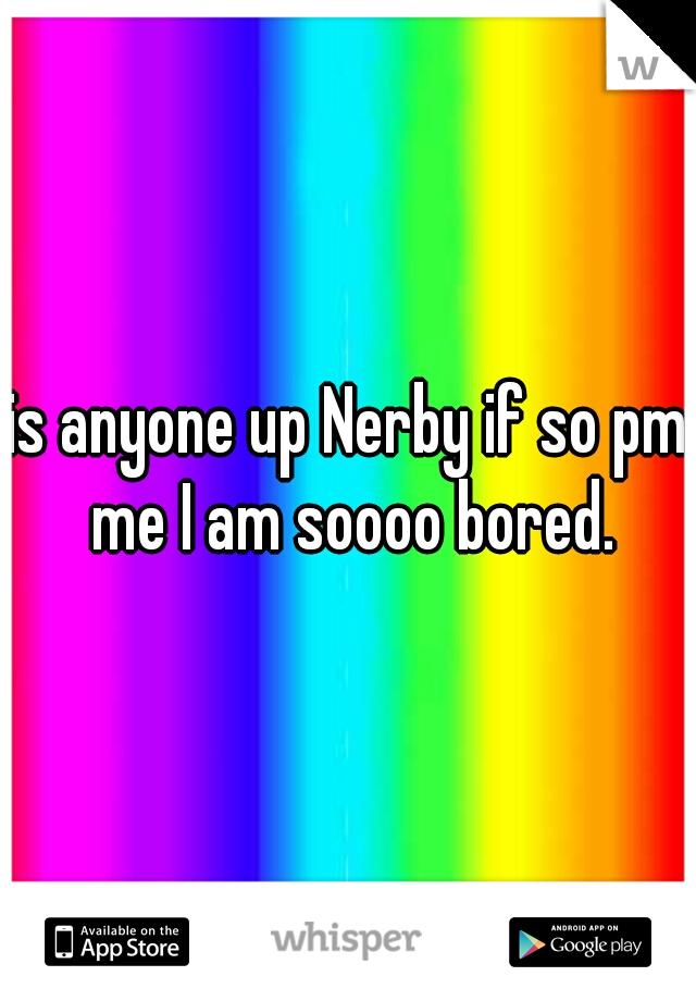 is anyone up Nerby if so pm me I am soooo bored.
