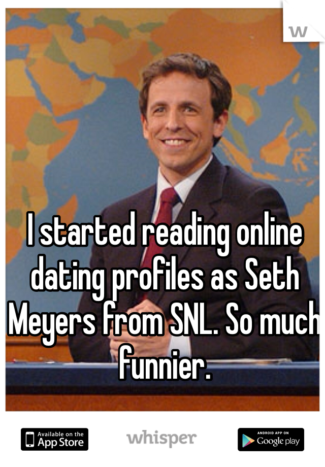 I started reading online dating profiles as Seth Meyers from SNL. So much funnier.
