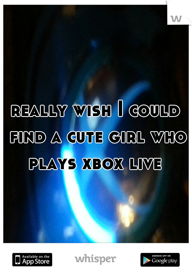 really wish I could find a cute girl who plays xbox live