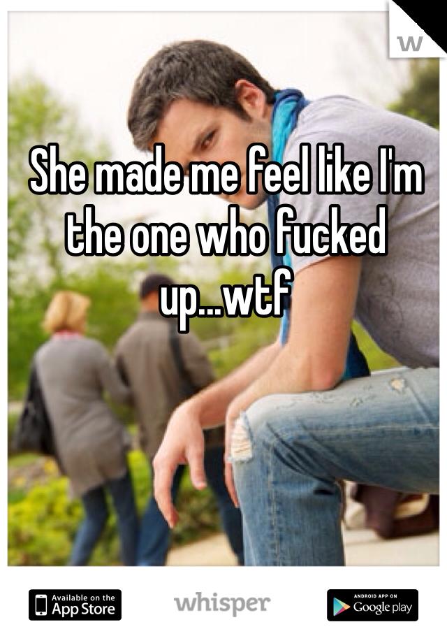 She made me feel like I'm the one who fucked up...wtf