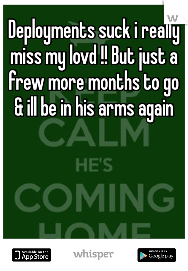 Deployments suck i really miss my lovd !! But just a frew more months to go  & ill be in his arms again