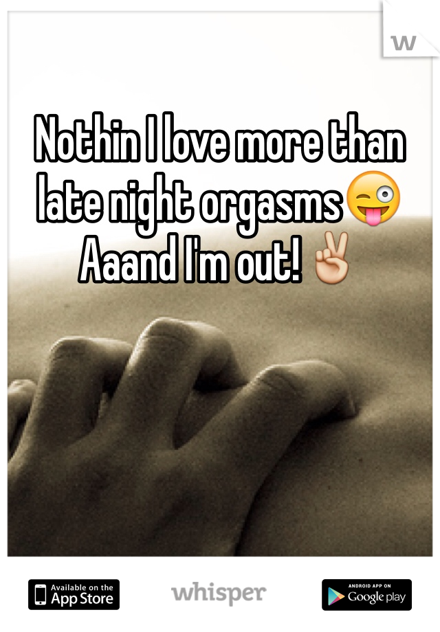 Nothin I love more than late night orgasms😜 Aaand I'm out!✌️