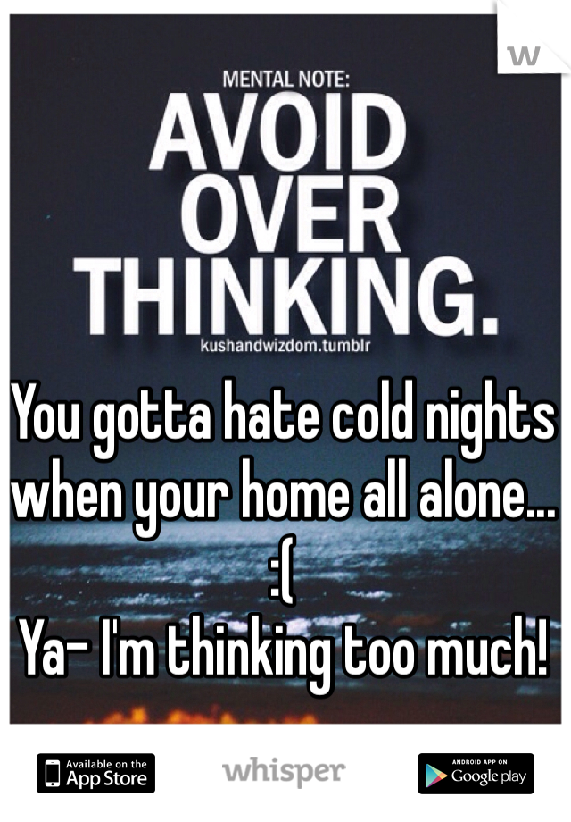 You gotta hate cold nights when your home all alone...  :( Ya- I'm thinking too much!