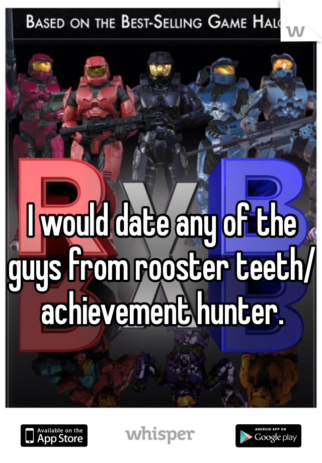 I would date any of the guys from rooster teeth/ achievement hunter.