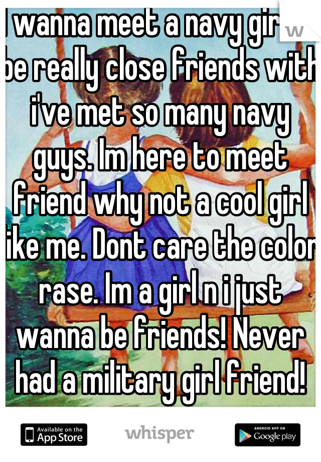I wanna meet a navy girl to be really close friends with i've met so many navy guys. Im here to meet friend why not a cool girl like me. Dont care the color rase. Im a girl n i just wanna be friends! Never had a military girl friend!