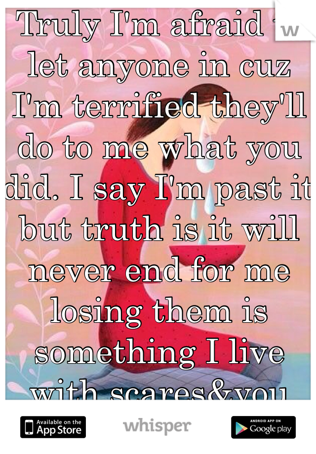 Truly I'm afraid to let anyone in cuz I'm terrified they'll do to me what you did. I say I'm past it but truth is it will never end for me losing them is something I live with scares&you can go on just great
