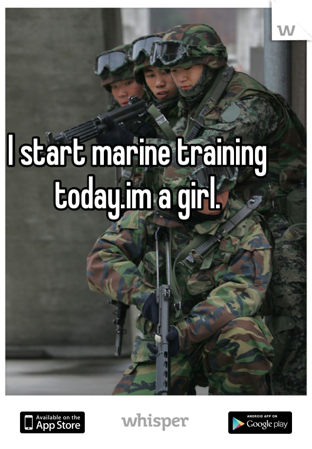I start marine training today.im a girl.