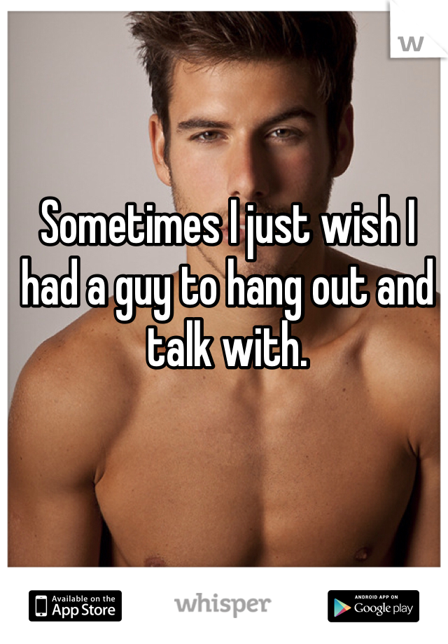 Sometimes I just wish I had a guy to hang out and talk with.
