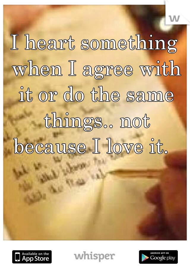 I heart something when I agree with it or do the same things.. not because I love it.