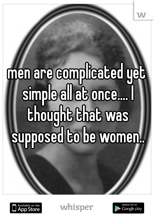 men are complicated yet simple all at once.... I thought that was supposed to be women..