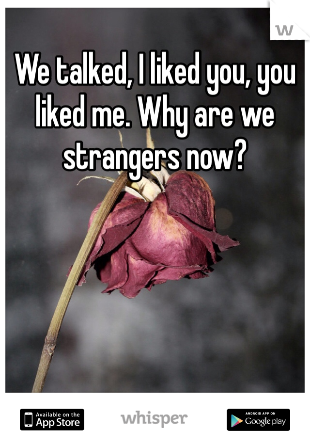 We talked, I liked you, you liked me. Why are we strangers now?