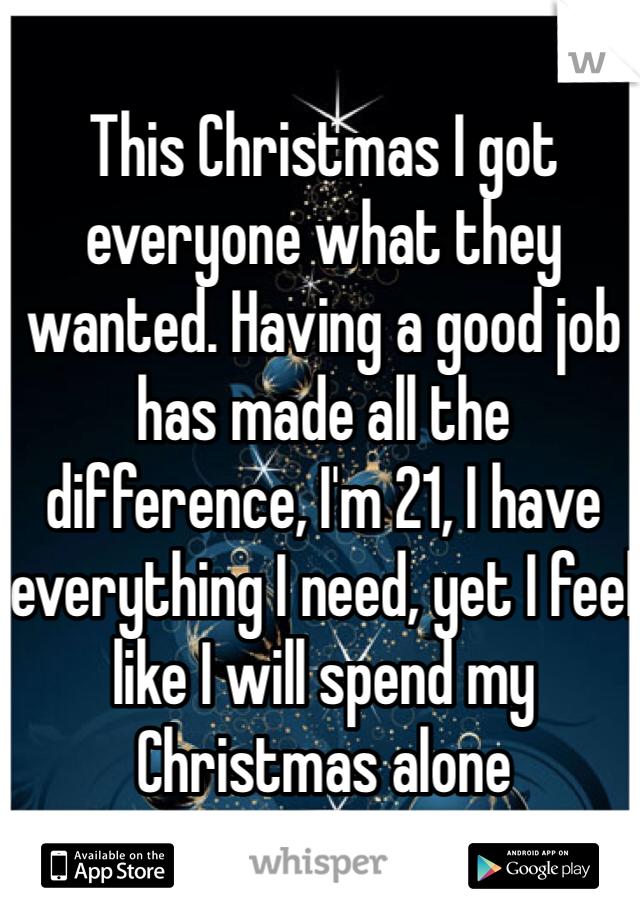 This Christmas I got everyone what they wanted. Having a good job has made all the difference, I'm 21, I have everything I need, yet I feel like I will spend my Christmas alone