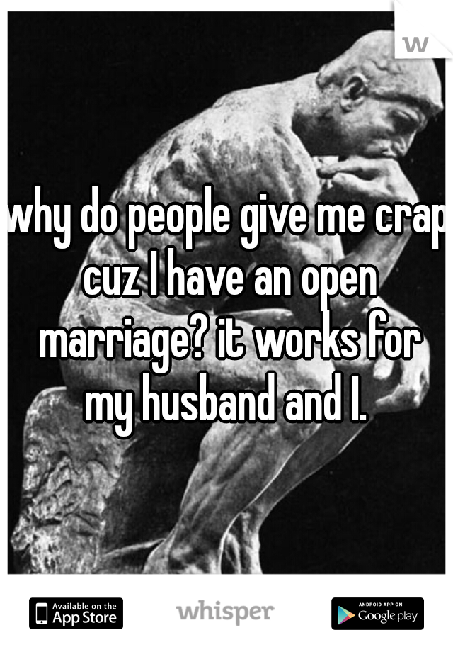 why do people give me crap cuz I have an open marriage? it works for my husband and I.