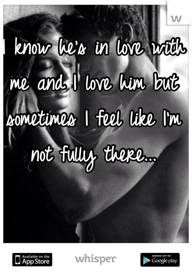 I know he's in love with me and I love him but sometimes I feel like I'm not fully there...