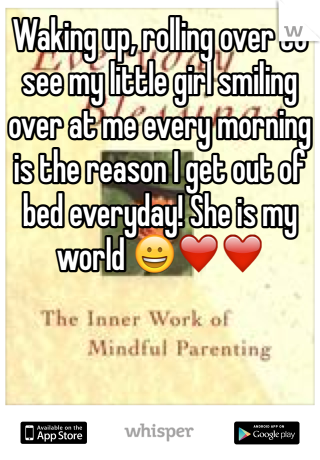 Waking up, rolling over to see my little girl smiling over at me every morning is the reason I get out of bed everyday! She is my world 😀❤️❤️