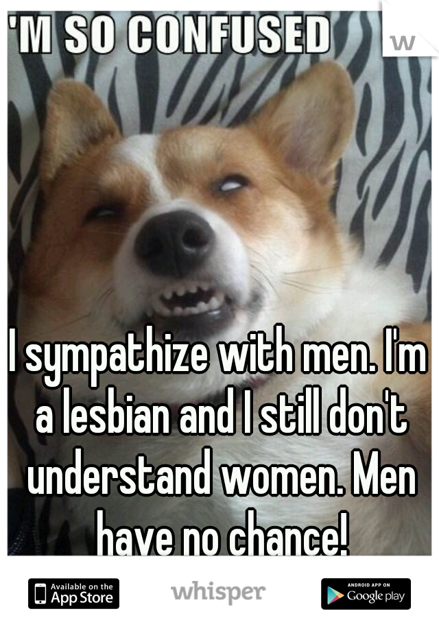 I sympathize with men. I'm a lesbian and I still don't understand women. Men have no chance!