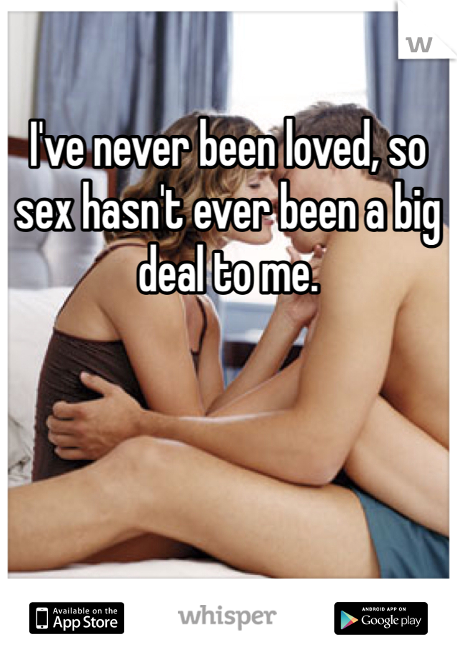 I've never been loved, so sex hasn't ever been a big deal to me.