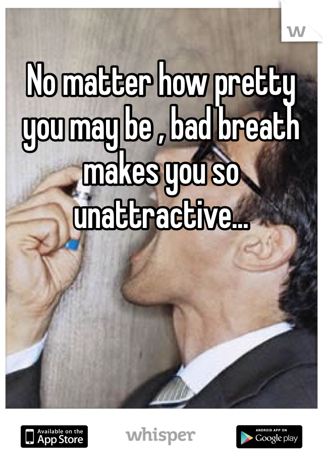 No matter how pretty you may be , bad breath makes you so unattractive...