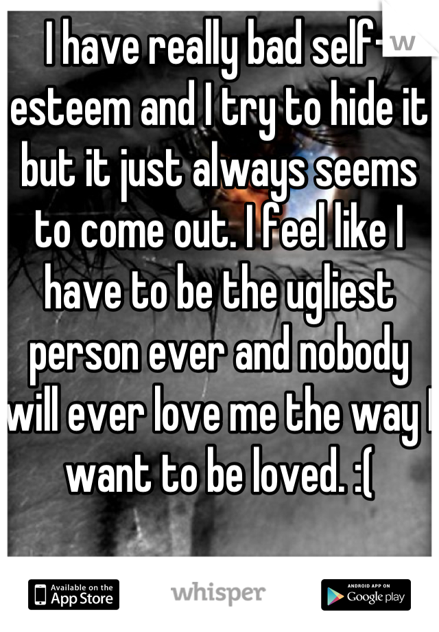 I have really bad self-esteem and I try to hide it but it just always seems to come out. I feel like I have to be the ugliest person ever and nobody will ever love me the way I want to be loved. :(
