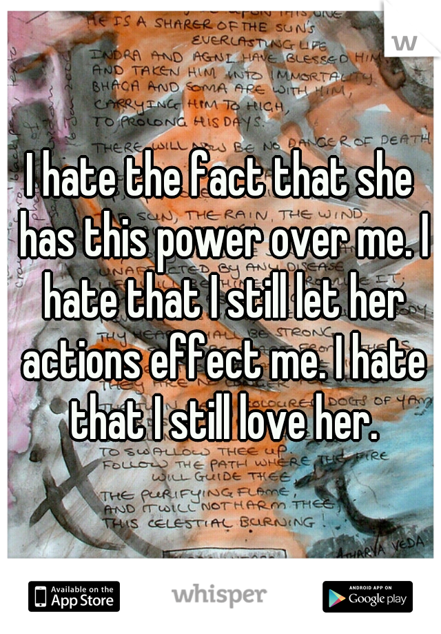 I hate the fact that she has this power over me. I hate that I still let her actions effect me. I hate that I still love her.